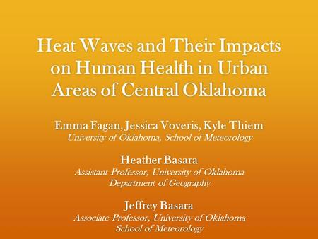 Heat Waves and Their Impacts on Human Health in Urban Areas of Central Oklahoma Emma Fagan, Jessica Voveris, Kyle Thiem University of Oklahoma, School.