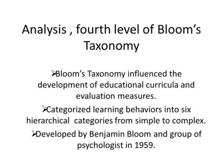 Analysis, fourth level of Bloom's Taxonomy  Bloom's Taxonomy influenced the development of educational curricula and evaluation measures.  Categorized.