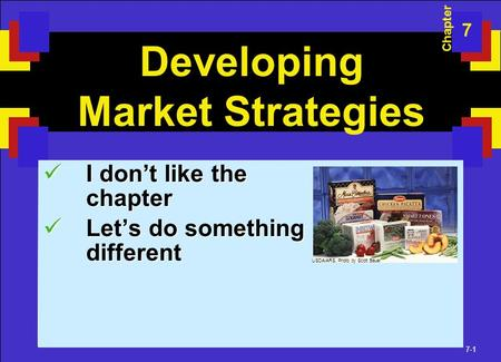 7-1 Developing Market Strategies I don't like the chapter I don't like the chapter Let's do something different Let's do something different Chapter 7.