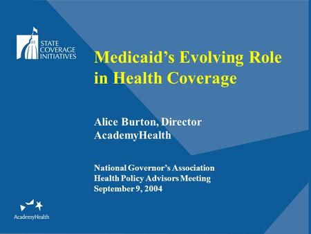 Medicaid's Evolving Role in Health Coverage Alice Burton, Director AcademyHealth National Governor's Association Health Policy Advisors Meeting September.
