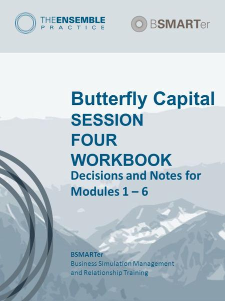 Butterfly Capital SESSION FOUR WORKBOOK Decisions and Notes for Modules 1 – 6 BSMARTer Business Simulation Management and Relationship Training.