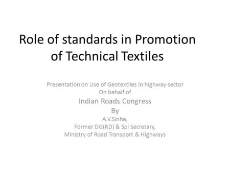 Role of standards in Promotion of Technical Textiles Presentation on Use of Geotextiles in highway sector On behalf of Indian Roads Congress By A.V.Sinha,