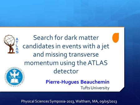 Search for dark matter candidates in events with a jet and missing transverse momentum using the ATLAS detector Pierre-Hugues Beauchemin Tufts University.
