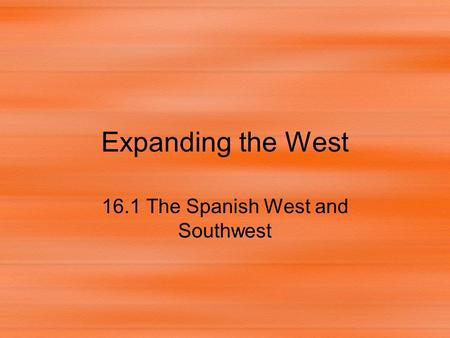 Expanding the West 16.1 The Spanish West and Southwest.