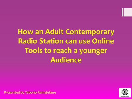 How an Adult Contemporary Radio Station can use Online Tools to reach a younger Audience Presented by Teboho Ramalefane.