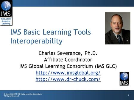 © Copyright 2011 IMS Global Learning Consortium All Rights Reserved. 1 Charles Severance, Ph.D. Affiliate Coordinator IMS Global Learning Consortium (IMS.