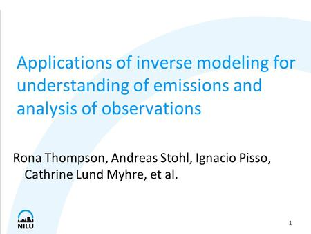 1 Applications of inverse modeling for understanding of emissions and analysis of observations Rona Thompson, Andreas Stohl, Ignacio Pisso, Cathrine Lund.