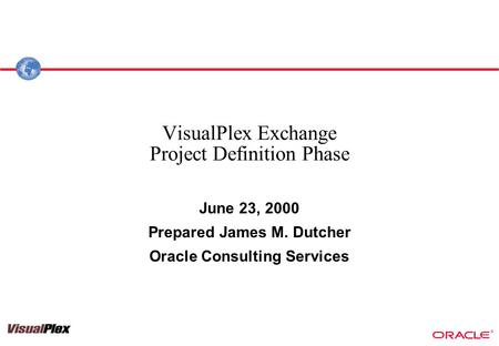 ® VisualPlex Exchange Project Definition Phase June 23, 2000 Prepared James M. Dutcher Oracle Consulting Services.