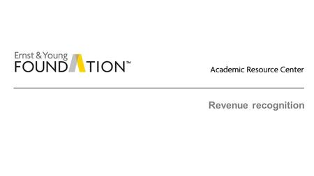 Revenue recognition. Academic Resource Center Revenue recognition Page 2 General This new guidance will supersede almost all existing revenue guidance.