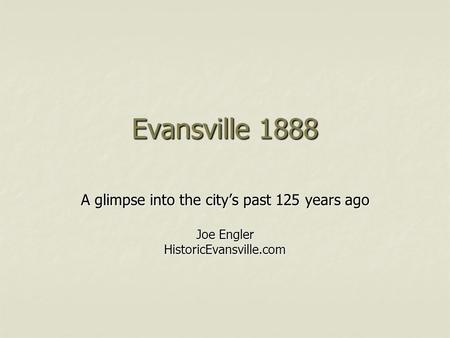 Evansville 1888 A glimpse into the city's past 125 years ago Joe Engler HistoricEvansville.com.
