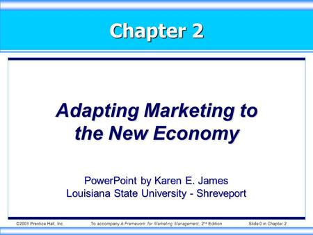 ©2003 Prentice Hall, Inc.To accompany A Framework for Marketing Management, 2 nd Edition Slide 0 in Chapter 2 Chapter 2 Adapting Marketing to the New Economy.