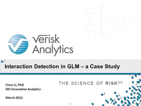 THE SCIENCE OF RISK SM 1 Interaction Detection in GLM – a Case Study Chun Li, PhD ISO Innovative Analytics March 2012.