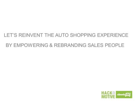 LET'S REINVENT THE AUTO SHOPPING EXPERIENCE BY EMPOWERING & REBRANDING SALES PEOPLE.