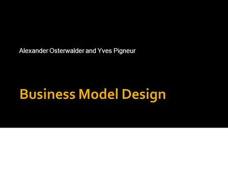 Business Model Design Alexander Osterwalder and Yves Pigneur www.businessmodelgeneration.com.