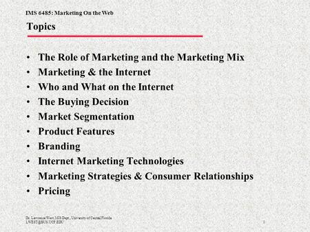 IMS 6485: Marketing On the Web 1 Dr. Lawrence West, MIS Dept., University of Central Florida <strong>Topics</strong> The Role of Marketing and the Marketing.