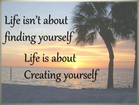 Life isn't about finding yourself Life is about Life is about Creating yourself Creating yourself.