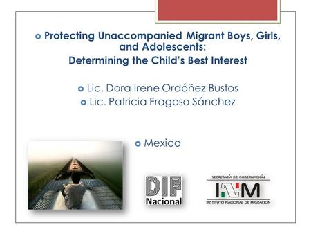  Protecting Unaccompanied Migrant Boys, Girls, and Adolescents: Determining the Child's Best Interest  Lic. Dora Irene Ordóñez Bustos  Lic. Patricia.