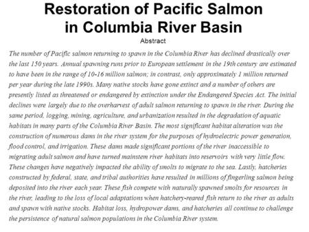 Abstract The number <strong>of</strong> Pacific salmon returning to spawn in the Columbia River has declined drastically over the last 150 years. Annual spawning runs prior.