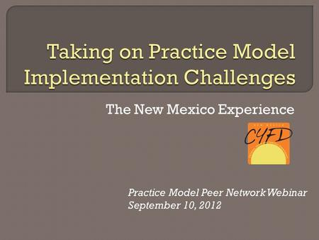 The New Mexico Experience Practice Model Peer Network Webinar September 10, 2012.