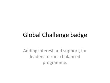 Global Challenge badge Adding interest and support, for leaders to run a balanced programme.