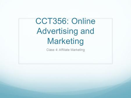 CCT356: Online Advertising and Marketing Class 4: Affiliate Marketing.