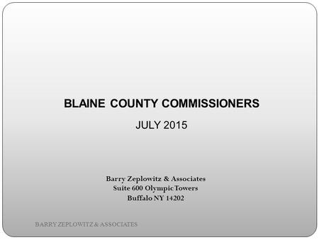 Barry Zeplowitz & Associates Suite 600 Olympic Towers Buffalo NY 14202 BLAINE COUNTY COMMISSIONERS JULY 2015 BARRY ZEPLOWITZ & ASSOCIATES.