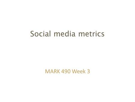 "Social media metrics MARK 490 Week 3. Marketing return on investment Any marketing activity costs money and social media is definitely not ""free"" – Direct."