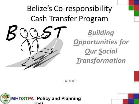 MHDSTPA : Policy and Planning Unit Belize's Co-responsibility Cash Transfer Program Building Opportunities for Our Social Transformation name.
