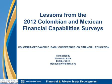 Lessons from the 2012 Colombian and Mexican Financial Capabilities Surveys COLOMBIA-OECD-WORLD BANK CONFERENCE ON FINANCIAL EDUCATION Rekha Reddy The World.