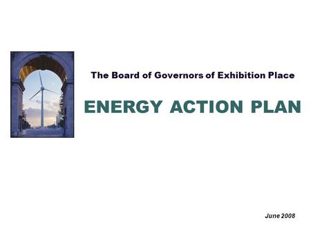 The Board of Governors of Exhibition Place June 2008 ENERGY ACTION PLAN.