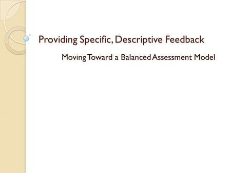 Providing Specific, Descriptive Feedback Moving Toward a Balanced Assessment Model.