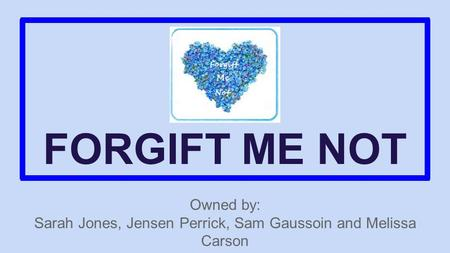 FORGIFT ME NOT Owned by: Sarah Jones, Jensen Perrick, Sam Gaussoin and Melissa Carson.