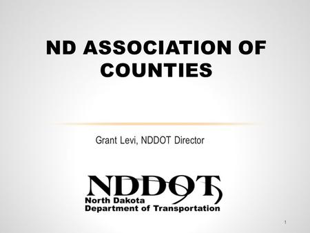 Grant Levi, NDDOT Director ND ASSOCIATION OF COUNTIES 1.