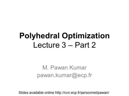 Polyhedral Optimization Lecture 3 – Part 2 M. Pawan Kumar Slides available online