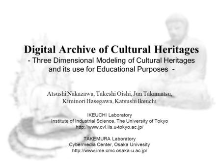 Digital Archive of Cultural Heritages - Three Dimensional Modeling of Cultural Heritages and its use for Educational Purposes - Atsushi Nakazawa, Takeshi.