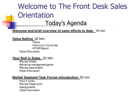 Welcome to The Front Desk Sales Orientation Today's Agenda Welcome and brief overview of sales efforts to date. 10 min Value Selling 20 Min. Value Who.