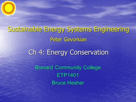 Sustainable Energy Systems Engineering Peter Gevorkian Ch 4: Energy Conservation Brevard Community College ETP1401 Bruce Hesher.