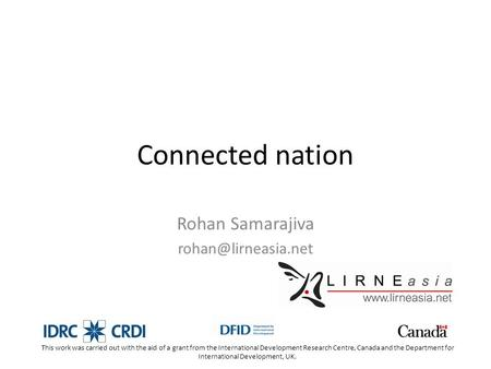 Connected nation Rohan Samarajiva This work was carried out with the aid of a grant from the International Development Research Centre,