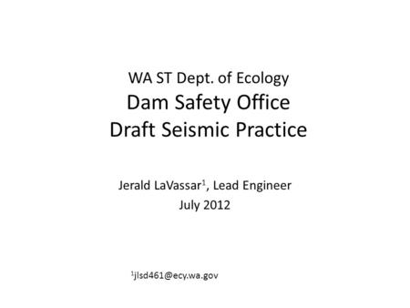 WA ST Dept. of Ecology Dam Safety Office Draft Seismic Practice Jerald LaVassar 1, Lead Engineer July 2012 1