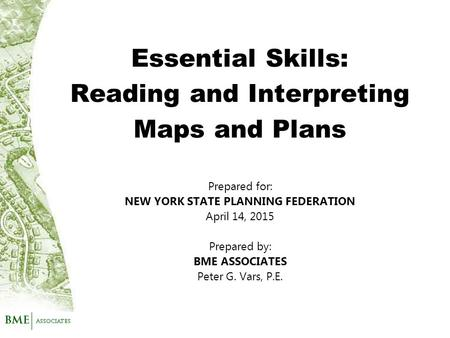 Prepared for: NEW YORK STATE PLANNING FEDERATION April 14, 2015 Prepared by: BME ASSOCIATES Peter G. Vars, P.E. Essential Skills: Reading and Interpreting.