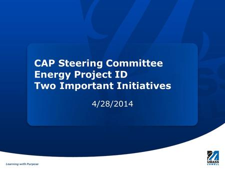 Learning with Purpose CAP Steering Committee Energy Project ID Two Important Initiatives 4/28/2014.