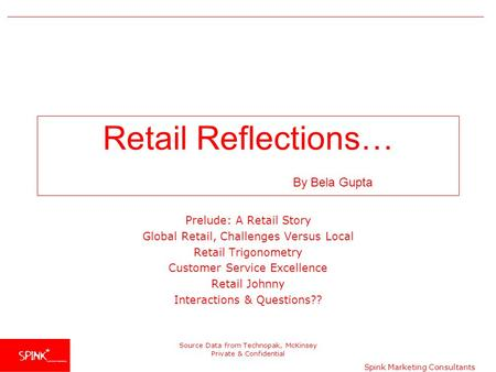 Spink Marketing Consultants Source Data from Technopak, McKinsey Private & Confidential <strong>Retail</strong> Reflections… By Bela Gupta Prelude: A <strong>Retail</strong> Story Global.