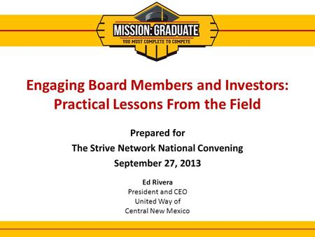 Prepared for The Strive Network National Convening September 27, 2013 1 Engaging Board Members and Investors: Practical Lessons From the Field Ed Rivera.