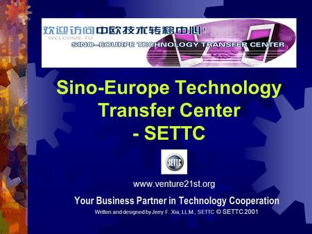 Sino-Europe Technology Transfer Center - SETTC Your Business Partner in Technology Cooperation Written and designed by Jerry F. Xia, LL.M., SETTC © SETTC.