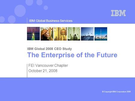 © Copyright IBM Corporation 2008 IBM Global Business Services IBM Global 2008 CEO Study The Enterprise of the Future FEI Vancouver Chapter October 21,