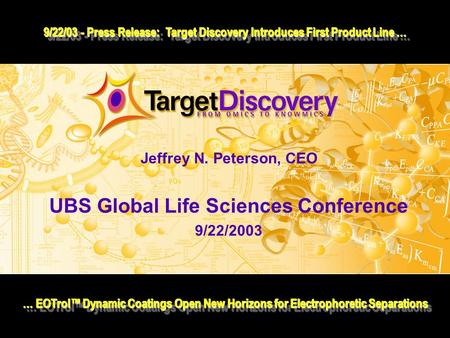 Jeffrey N. Peterson, CEO UBS Global Life Sciences Conference 9/22/2003 … EOTrol™ Dynamic Coatings Open New Horizons for Electrophoretic Separations 9/22/03.