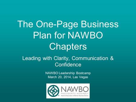 The One-Page Business Plan for NAWBO Chapters Leading with Clarity, Communication & Confidence NAWBO Leadership Bootcamp March 20, 2014, Las Vegas.