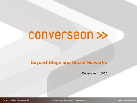 1 > Copyright © 2005, Converseon, Inc. www.converseon.com Beyond Blogs and Social Networks December 1, 2005.
