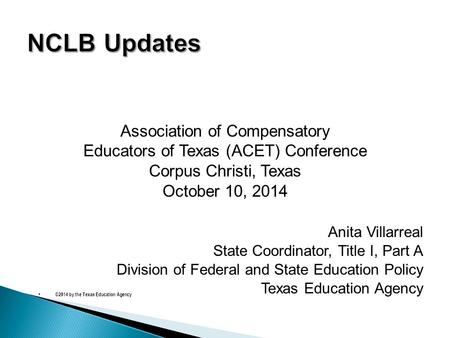 Association of Compensatory Educators of Texas (ACET) Conference Corpus Christi, Texas October 10, 2014 Anita Villarreal State Coordinator, Title I, Part.