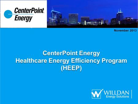 CenterPoint Energy Healthcare Energy Efficiency Program (HEEP) CenterPoint Energy Healthcare Energy Efficiency Program (HEEP) November 2013.